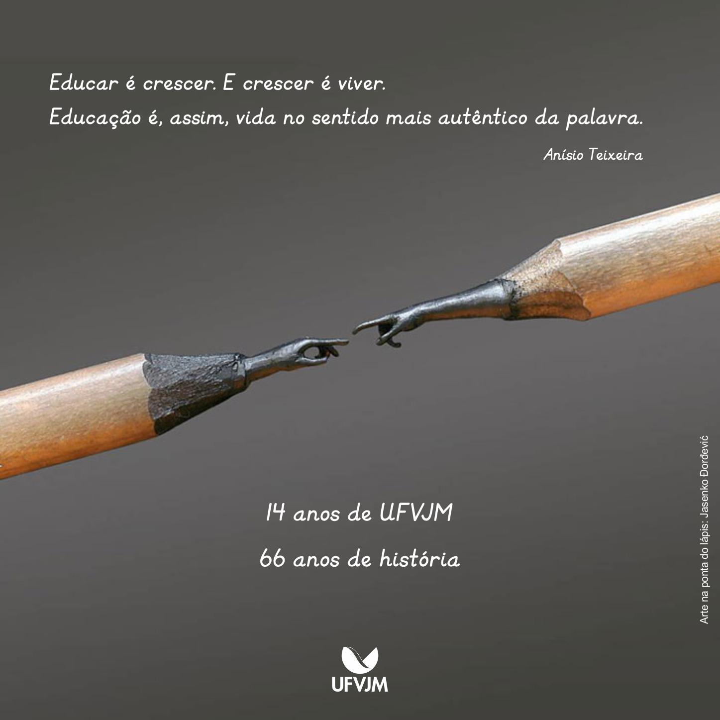 Educar é crescer. E crescer é viver. Educação é, assim, vida no sentido mais autêntico da palavra (Anísio Teixeira).14 anos de UFVJM - 66 anos de história.