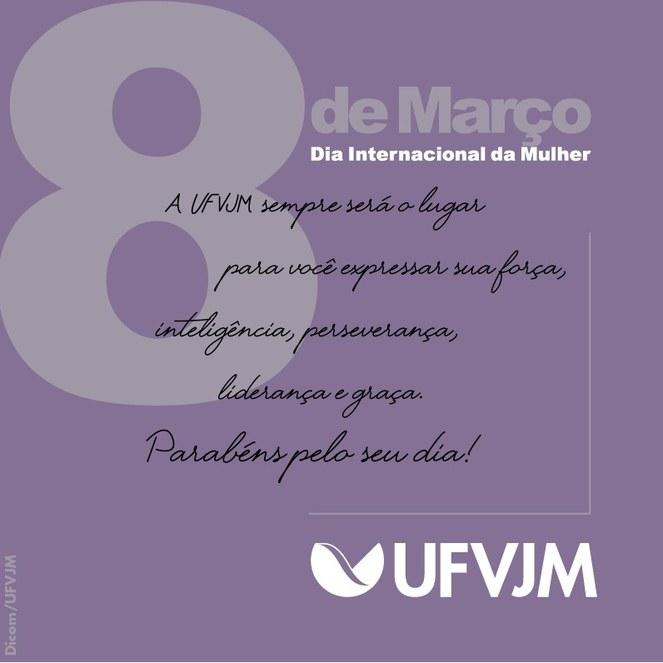 Cartaz em fundo lilás mostra o seguinte texto: 8 de Março - Dia Internacional da Mulher. A UFVJM sempre será o lugar para você expressar sua força, inteligência, perseverança, liderança e graça. Parabéns pelo seu dia! Na parte inferior direita do cartaz está a logomarca da UFVJM e, no canto inferior esquerdo, a assinatura Dicom/UFVJM.